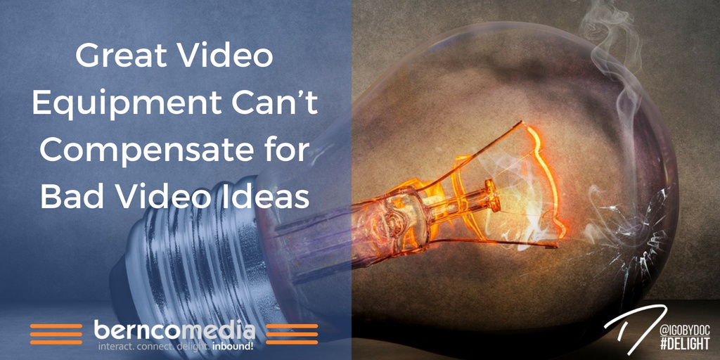 Great Video Equipment Can't Compensate for Bad Video Ideas