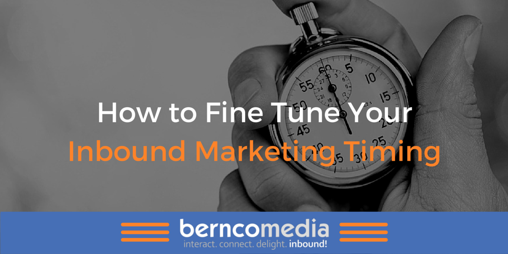 How to Fine Tune Your Inbound Marketing Timing - Bernco Media