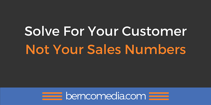Solve For Your Customer Not Your Sales Numbers