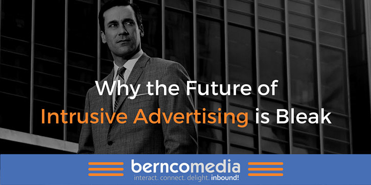 Why the Future of Intrusive Advertising is Bleak - Bernco Media