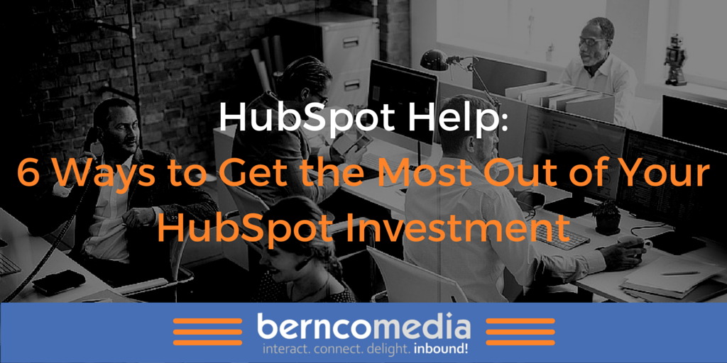 HubSpot Help: 6 Ways to Get the Most Out of Your HubSpot Investment